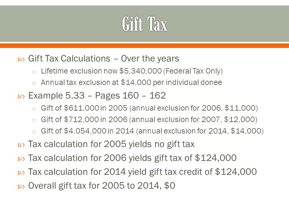  Gift Tax Calculations – Over the years o Lifetime exclusion now $5,340,000 (Federal Tax Only) o Annual tax exclusion at $14,000 per individual donee  Example 5.33 – Pages 160 – 162 o Gift of $611,000 in 2005 (annual exclusion for 2006, $11,000) o Gift of $712,000 in 2006 (annual exclusion for 2007, $12,000) o Gift of $4,054,000 in 2014 (annual exclusion for 2014, $14,000)  Tax calculation for 2005 yields no gift tax  Tax calculation for 2006 yields gift tax of $124,000  Tax calculation for 2014 yield gift tax credit of $124,000  Overall gift tax for 2005 to 2014, $0