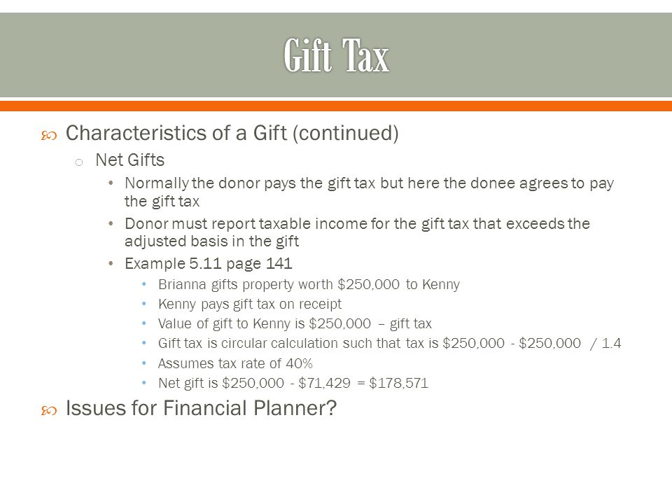  Characteristics of a Gift (continued) o Net Gifts Normally the donor pays the gift tax but here the donee agrees to pay the gift tax Donor must report taxable income for the gift tax that exceeds the adjusted basis in the gift Example 5.11 page 141 Brianna gifts property worth $250,000 to Kenny Kenny pays gift tax on receipt Value of gift to Kenny is $250,000 – gift tax Gift tax is circular calculation such that tax is $250,000 - $250,000 / 1.4 Assumes tax rate of 40% Net gift is $250,000 - $71,429 = $178,571  Issues for Financial Planner