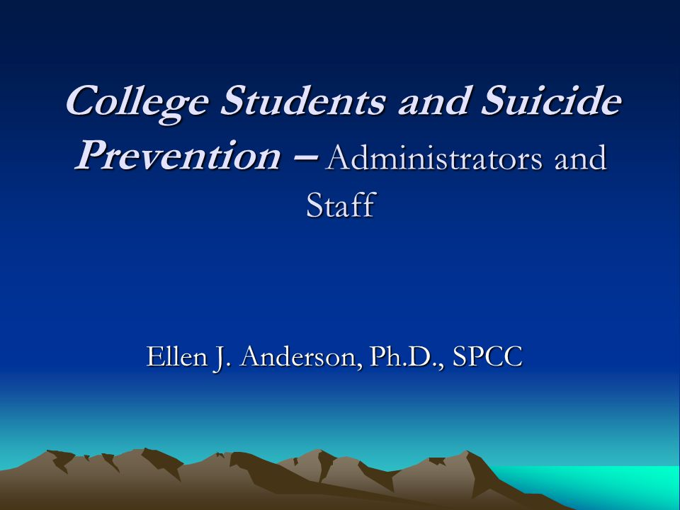 College Students and Suicide Prevention – Administrators and Staff Ellen J. Anderson, Ph.D., SPCC