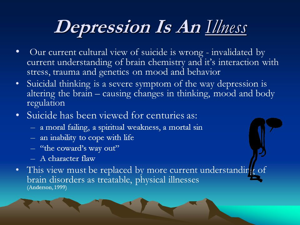 Depression Is An Illness Our current cultural view of suicide is wrong - invalidated by current understanding of brain chemistry and it's interaction