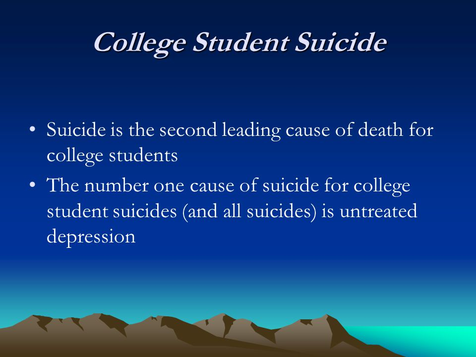 College Student Suicide Suicide is the second leading cause of death for college students The number one cause of suicide for college student suicides