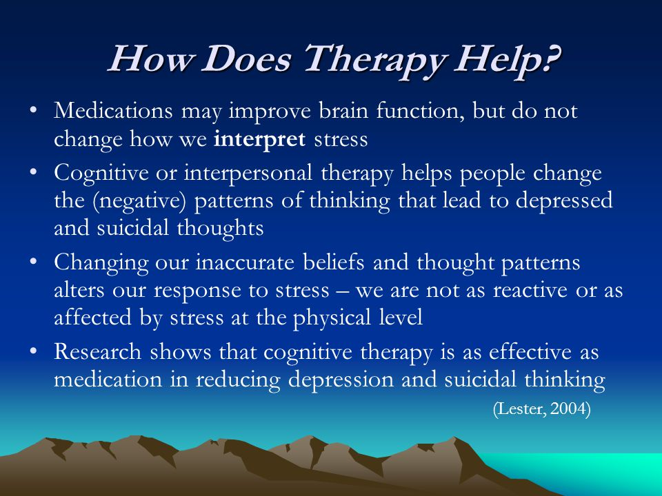 How Does Therapy Help? Medications may improve brain function, but do not change how we interpret stress Cognitive or interpersonal therapy helps peop