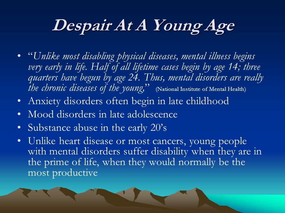"Despair At A Young Age ""Unlike most disabling physical diseases, mental illness begins very early in life. Half of all lifetime cases begin by age 14;"
