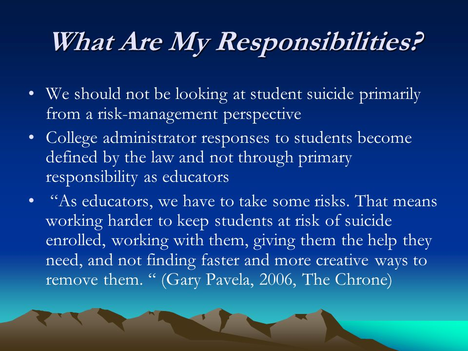 What Are My Responsibilities? We should not be looking at student suicide primarily from a risk-management perspective College administrator responses