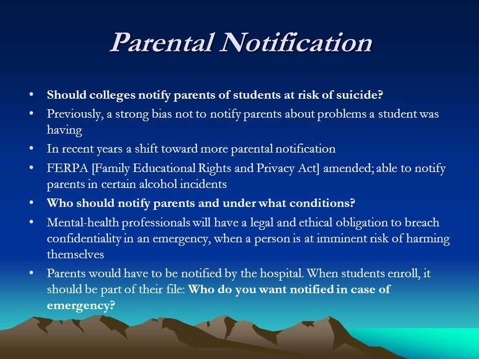 Parental Notification Should colleges notify parents of students at risk of suicide? Previously, a strong bias not to notify parents about problems a