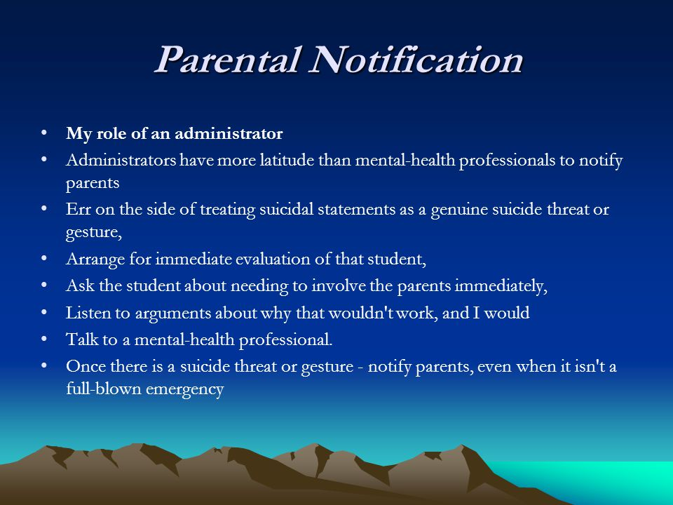 Parental Notification My role of an administrator Administrators have more latitude than mental-health professionals to notify parents Err on the side of treating suicidal statements as a genuine suicide threat or gesture, Arrange for immediate evaluation of that student, Ask the student about needing to involve the parents immediately, Listen to arguments about why that wouldn t work, and I would Talk to a mental-health professional.
