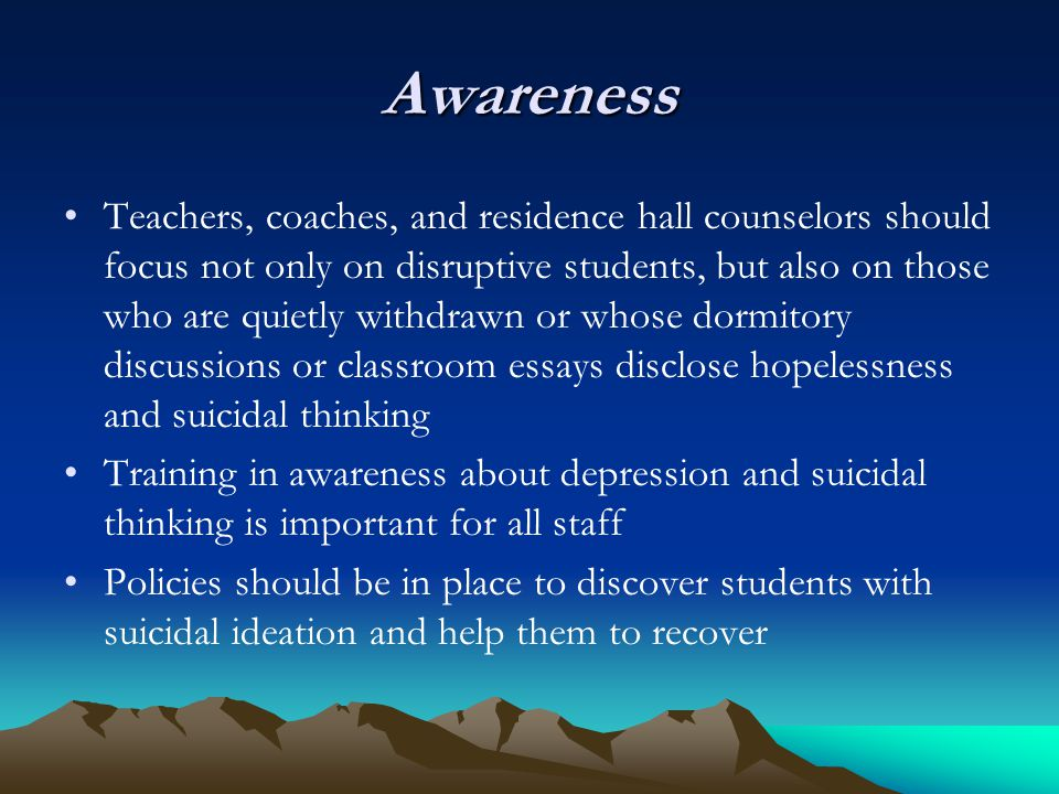 Awareness Teachers, coaches, and residence hall counselors should focus not only on disruptive students, but also on those who are quietly withdrawn o