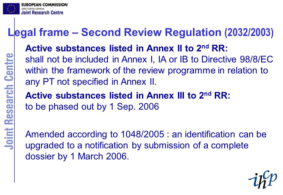 Legal frame – Second Review Regulation (2032/2003) Active substances listed in Annex II to 2 nd RR: shall not be included in Annex I, IA or IB to Directive 98/8/EC within the framework of the review programme in relation to any PT not specified in Annex II.