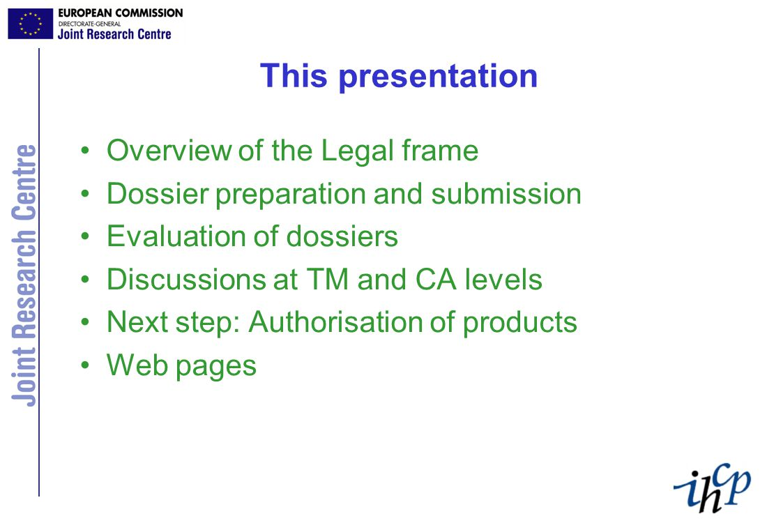This presentation Overview of the Legal frame Dossier preparation and submission Evaluation of dossiers Discussions at TM and CA levels Next step: Authorisation of products Web pages