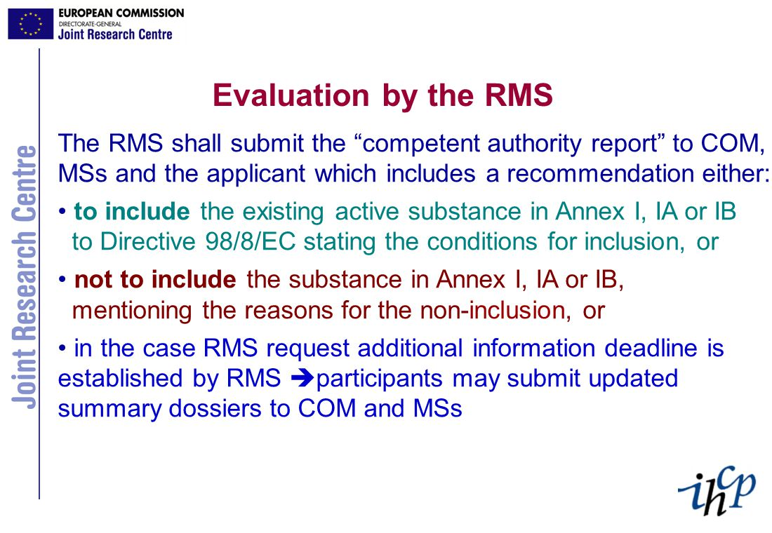 Evaluation by the RMS The RMS shall submit the competent authority report to COM, MSs and the applicant which includes a recommendation either: to include the existing active substance in Annex I, IA or IB to Directive 98/8/EC stating the conditions for inclusion, or not to include the substance in Annex I, IA or IB, mentioning the reasons for the non-inclusion, or in the case RMS request additional information deadline is established by RMS  participants may submit updated summary dossiers to COM and MSs