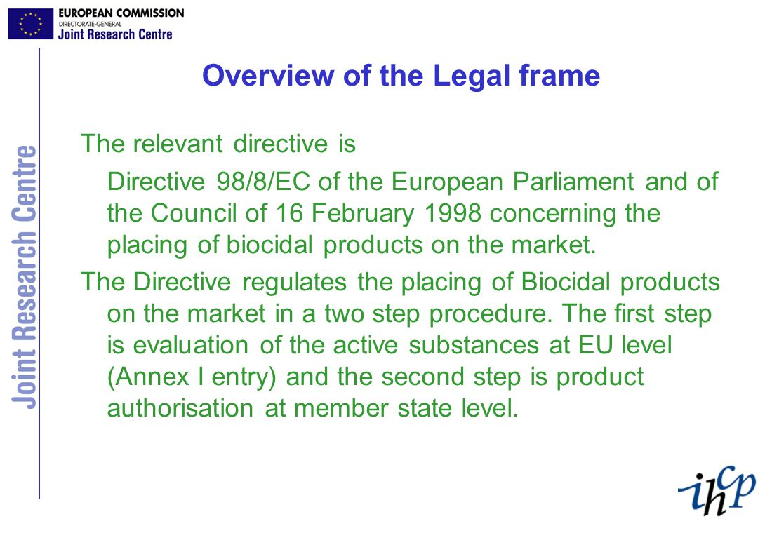 Overview of the Legal frame The relevant directive is Directive 98/8/EC of the European Parliament and of the Council of 16 February 1998 concerning the placing of biocidal products on the market.