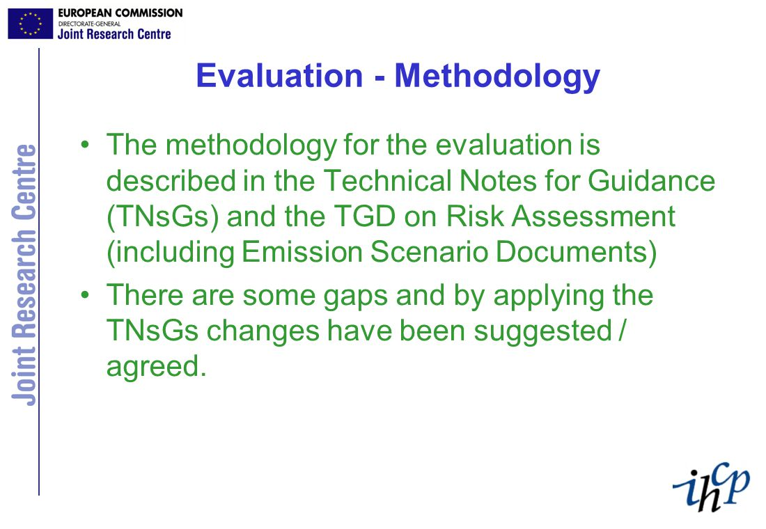 Evaluation - Methodology The methodology for the evaluation is described in the Technical Notes for Guidance (TNsGs) and the TGD on Risk Assessment (including Emission Scenario Documents) There are some gaps and by applying the TNsGs changes have been suggested / agreed.