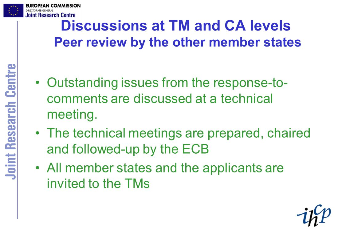 Discussions at TM and CA levels Peer review by the other member states Outstanding issues from the response-to- comments are discussed at a technical meeting.