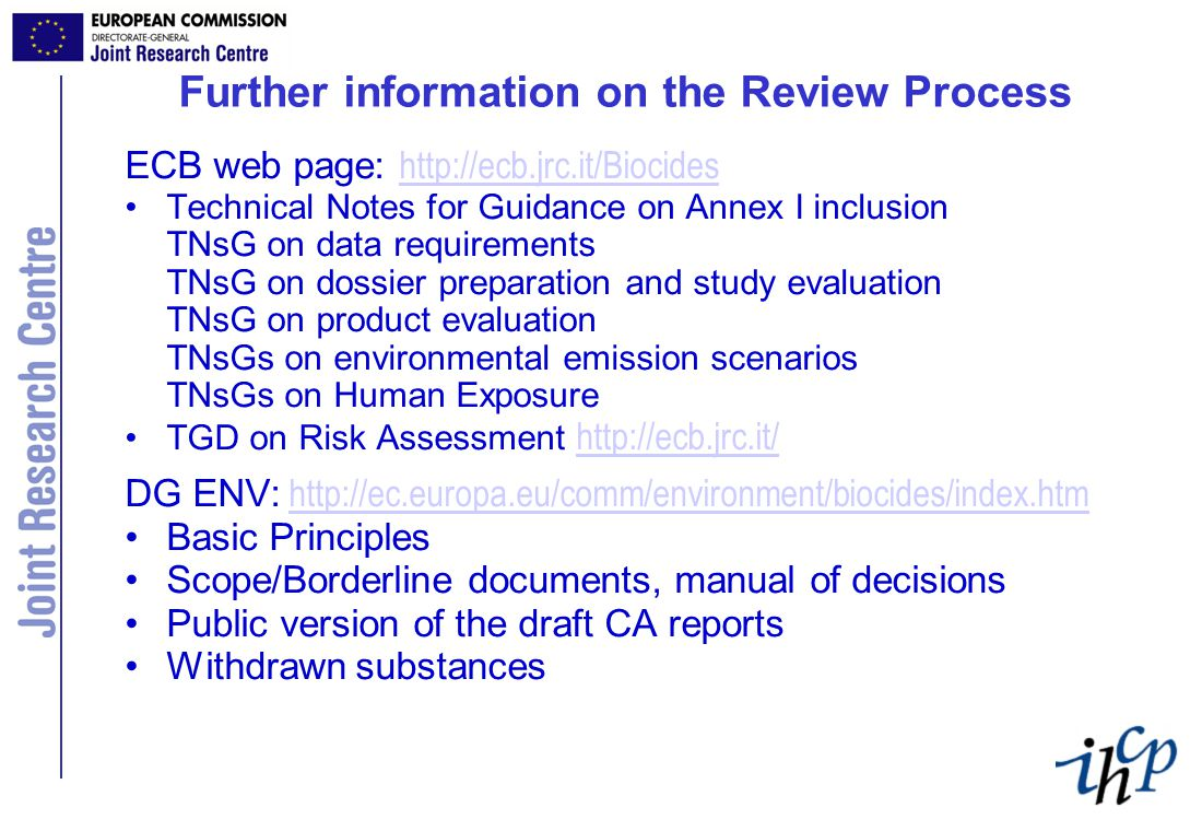 Further information on the Review Process ECB web page: http://ecb.jrc.it/Biocides http://ecb.jrc.it/Biocides Technical Notes for Guidance on Annex I inclusion TNsG on data requirements TNsG on dossier preparation and study evaluation TNsG on product evaluation TNsGs on environmental emission scenarios TNsGs on Human Exposure TGD on Risk Assessment http://ecb.jrc.it/ http://ecb.jrc.it/ DG ENV: http://ec.europa.eu/comm/environment/biocides/index.htmhttp://ec.europa.eu/comm/environment/biocides/index.htm Basic Principles Scope/Borderline documents, manual of decisions Public version of the draft CA reports Withdrawn substances