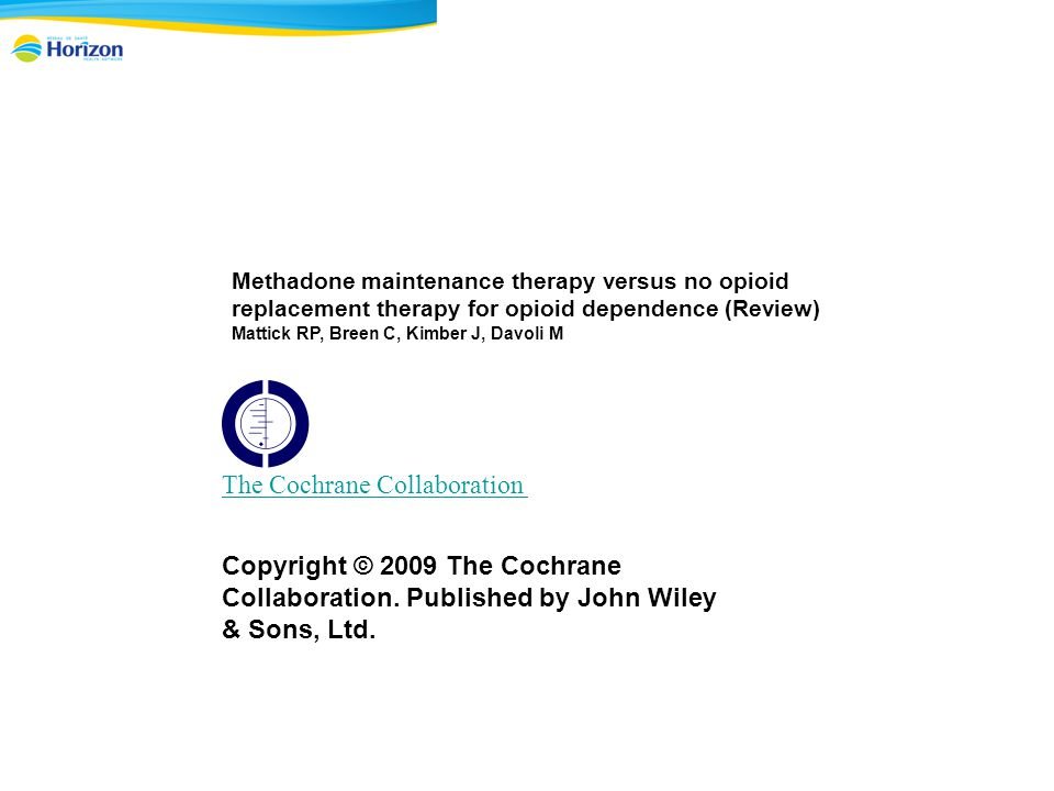 Methadone maintenance therapy versus no opioid replacement therapy for opioid dependence (Review) Mattick RP, Breen C, Kimber J, Davoli M The Cochrane Collaboration Copyright © 2009 The Cochrane Collaboration.