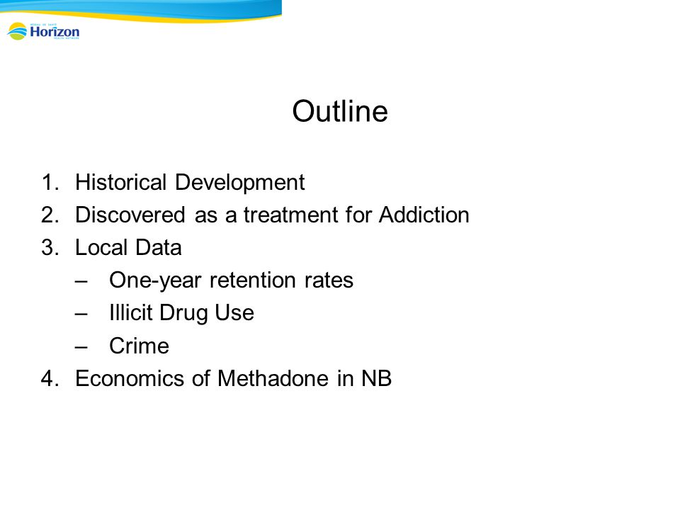 Outline 1.Historical Development 2.Discovered as a treatment for Addiction 3.Local Data –One-year retention rates –Illicit Drug Use –Crime 4.Economics of Methadone in NB