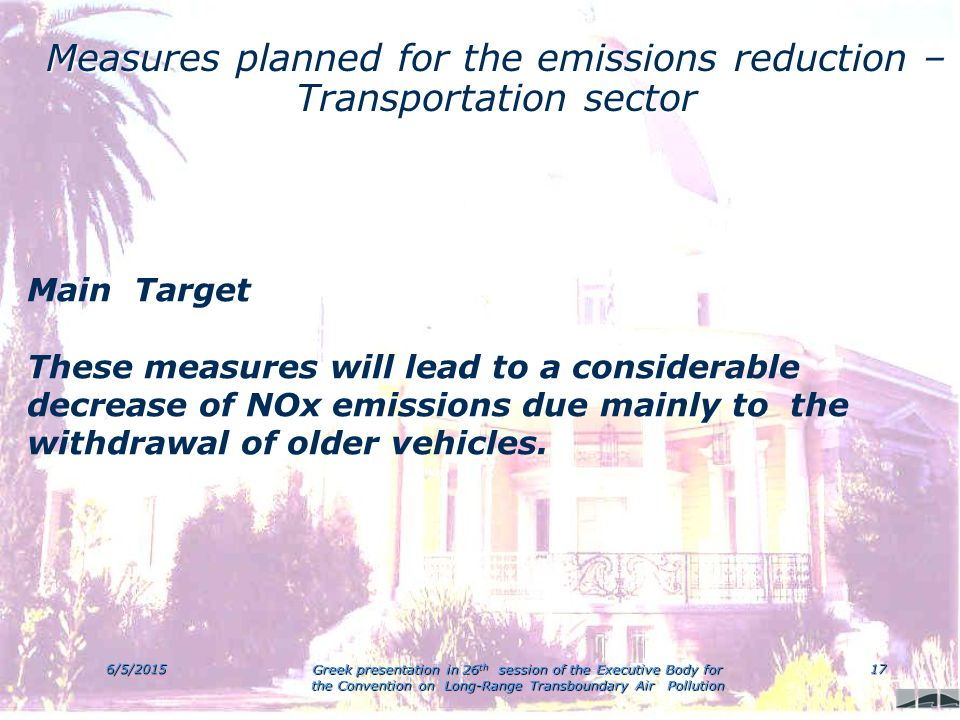 6/5/2015 Greek presentation in 26 th session of the Executive Body for the Convention on Long-Range Transboundary Air Pollution 17 Measures planned for the emissions reduction – Transportation sector Main Target These measures will lead to a considerable decrease of NOx emissions due mainly to the withdrawal of older vehicles.