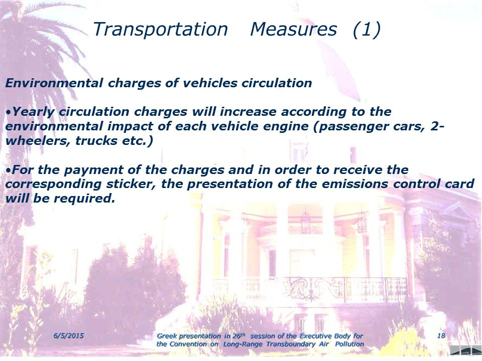 6/5/2015 Greek presentation in 26 th session of the Executive Body for the Convention on Long-Range Transboundary Air Pollution 18 Transportation Measures (1) Environmental charges of vehicles circulation Yearly circulation charges will increase according to the environmental impact of each vehicle engine (passenger cars, 2- wheelers, trucks etc.) For the payment of the charges and in order to receive the corresponding sticker, the presentation of the emissions control card will be required.