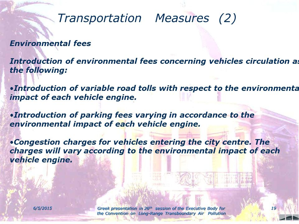 6/5/2015 Greek presentation in 26 th session of the Executive Body for the Convention on Long-Range Transboundary Air Pollution 19 Transportation Measures (2) Environmental fees Introduction of environmental fees concerning vehicles circulation as the following: Introduction of variable road tolls with respect to the environmental impact of each vehicle engine.