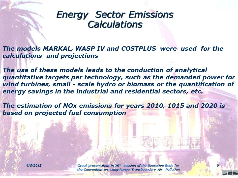 6/5/2015 Greek presentation in 26 th session of the Executive Body for the Convention on Long-Range Transboundary Air Pollution 9 Energy Sector Emissions Calculations The models MARKAL, WASP IV and COSTPLUS were used for the calculations and projections The use of these models leads to the conduction of analytical quantitative targets per technology, such as the demanded power for wind turbines, small - scale hydro or biomass or the quantification of energy savings in the industrial and residential sectors, etc.
