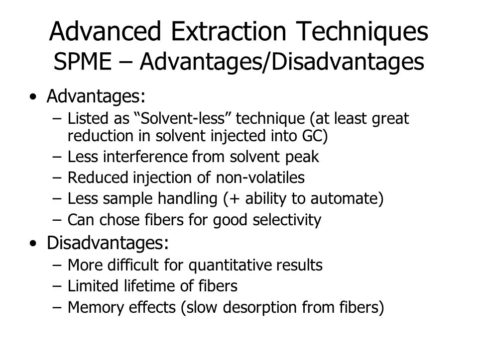 "Advanced Extraction Techniques SPME – Advantages/Disadvantages Advantages: –Listed as ""Solvent-less"" technique (at least great reduction in solvent in"
