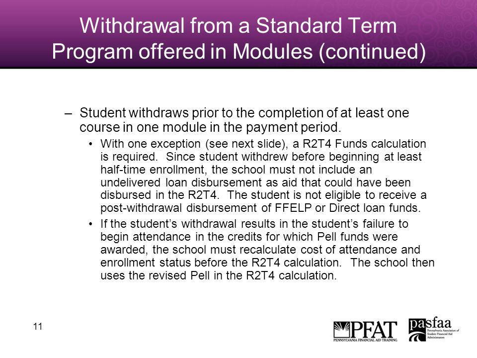 11 Withdrawal from a Standard Term Program offered in Modules (continued) –Student withdraws prior to the completion of at least one course in one module in the payment period.
