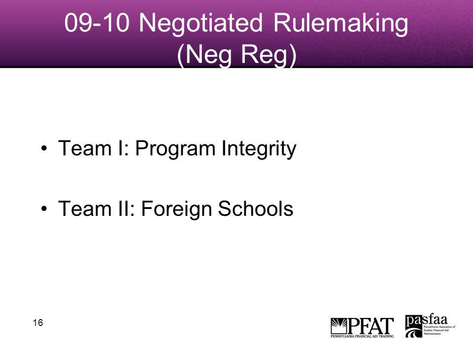 16 09-10 Negotiated Rulemaking (Neg Reg) Team I: Program Integrity Team II: Foreign Schools