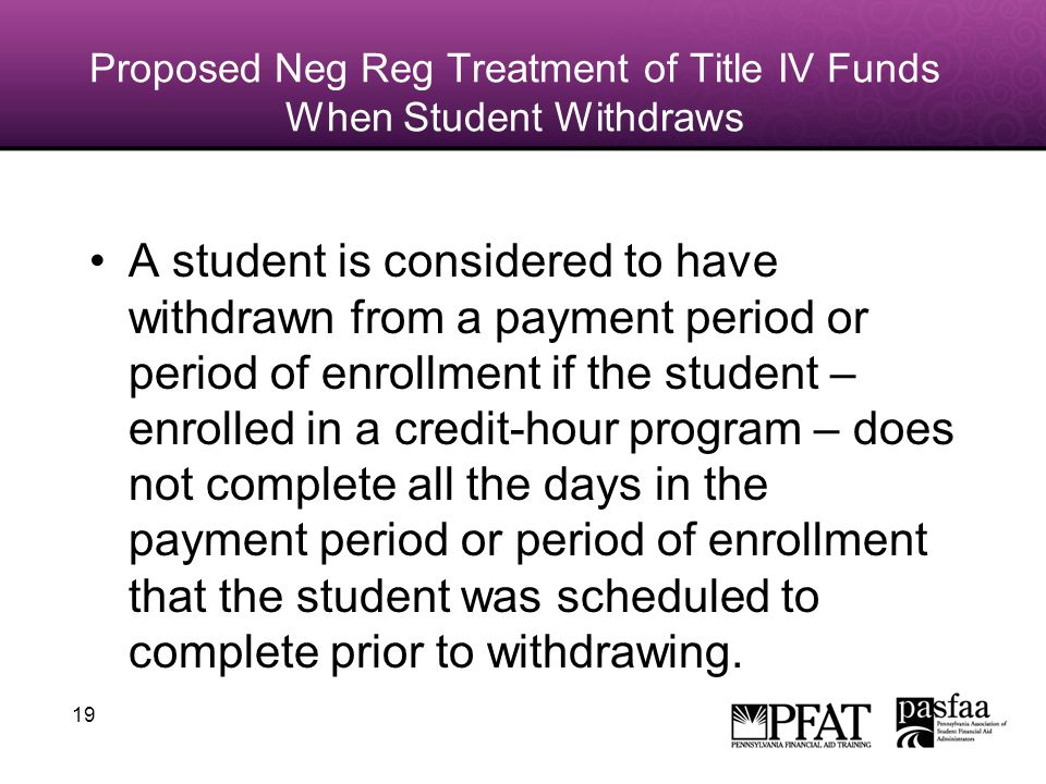 19 Proposed Neg Reg Treatment of Title IV Funds When Student Withdraws A student is considered to have withdrawn from a payment period or period of enrollment if the student – enrolled in a credit-hour program – does not complete all the days in the payment period or period of enrollment that the student was scheduled to complete prior to withdrawing.