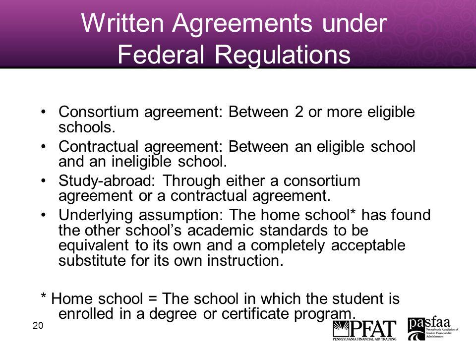 20 Written Agreements under Federal Regulations Consortium agreement: Between 2 or more eligible schools. Contractual agreement: Between an eligible s