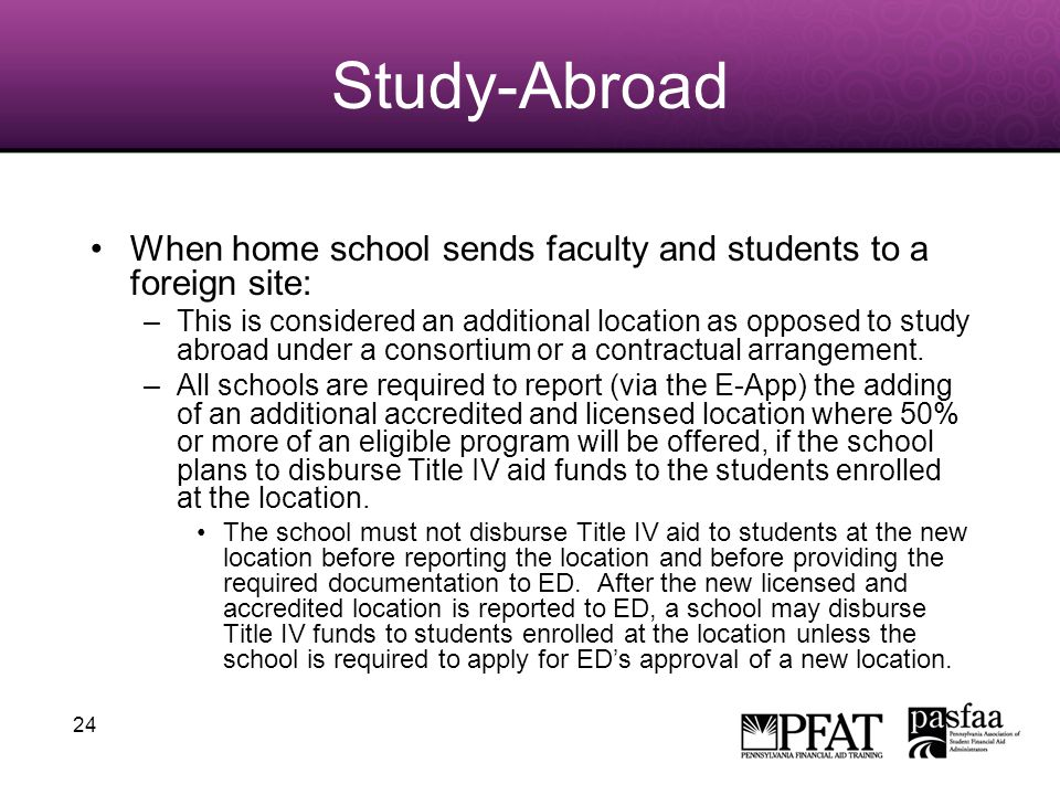 24 Study-Abroad When home school sends faculty and students to a foreign site: –This is considered an additional location as opposed to study abroad under a consortium or a contractual arrangement.