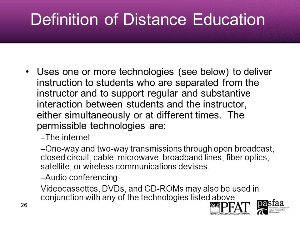 26 Definition of Distance Education Uses one or more technologies (see below) to deliver instruction to students who are separated from the instructor and to support regular and substantive interaction between students and the instructor, either simultaneously or at different times.
