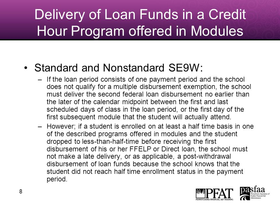 8 Delivery of Loan Funds in a Credit Hour Program offered in Modules Standard and Nonstandard SE9W: –If the loan period consists of one payment period and the school does not qualify for a multiple disbursement exemption, the school must deliver the second federal loan disbursement no earlier than the later of the calendar midpoint between the first and last scheduled days of class in the loan period, or the first day of the first subsequent module that the student will actually attend.
