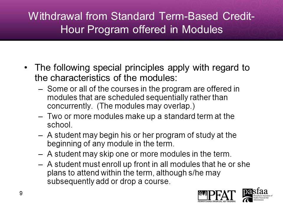 9 Withdrawal from Standard Term-Based Credit- Hour Program offered in Modules The following special principles apply with regard to the characteristics of the modules: –Some or all of the courses in the program are offered in modules that are scheduled sequentially rather than concurrently.