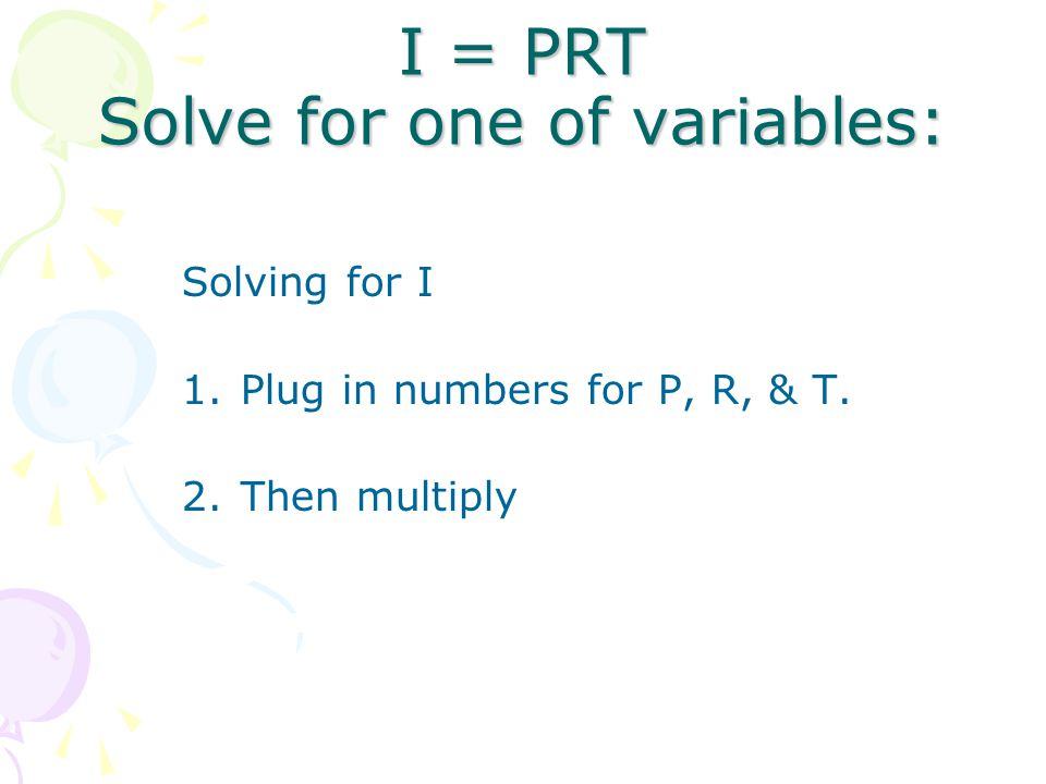 I = PRT Solve for one of variables: Solving for I 1.Plug in numbers for P, R, & T. 2.Then multiply