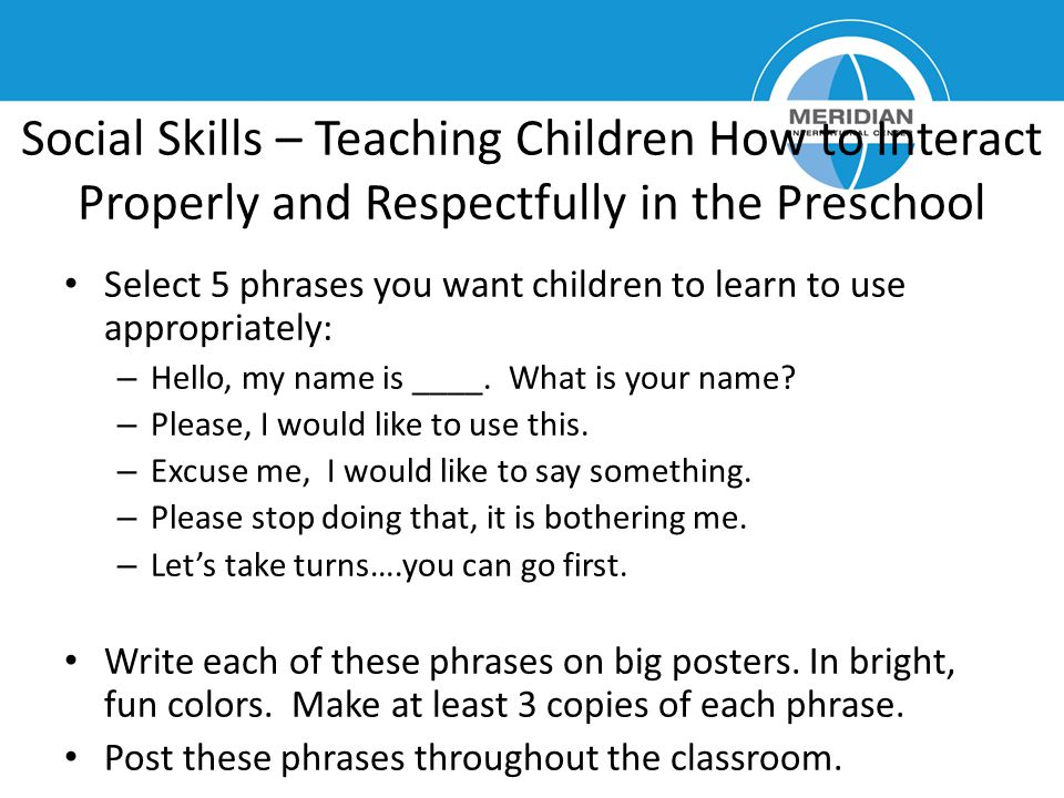 Social Skills – Teaching Children How to Interact Properly and Respectfully in the Preschool Select 5 phrases you want children to learn to use approp