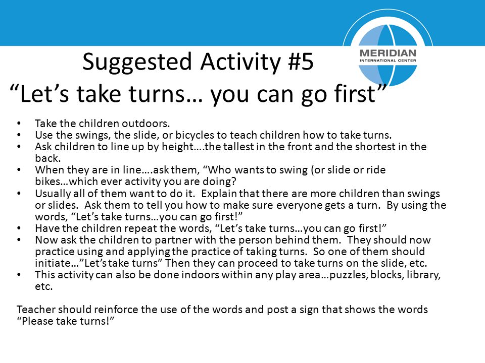 "Suggested Activity #5 ""Let's take turns… you can go first"" Take the children outdoors. Use the swings, the slide, or bicycles to teach children how to"
