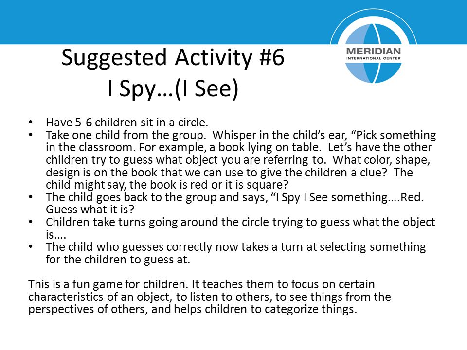 "Suggested Activity #6 I Spy…(I See) Have 5-6 children sit in a circle. Take one child from the group. Whisper in the child's ear, ""Pick something in t"
