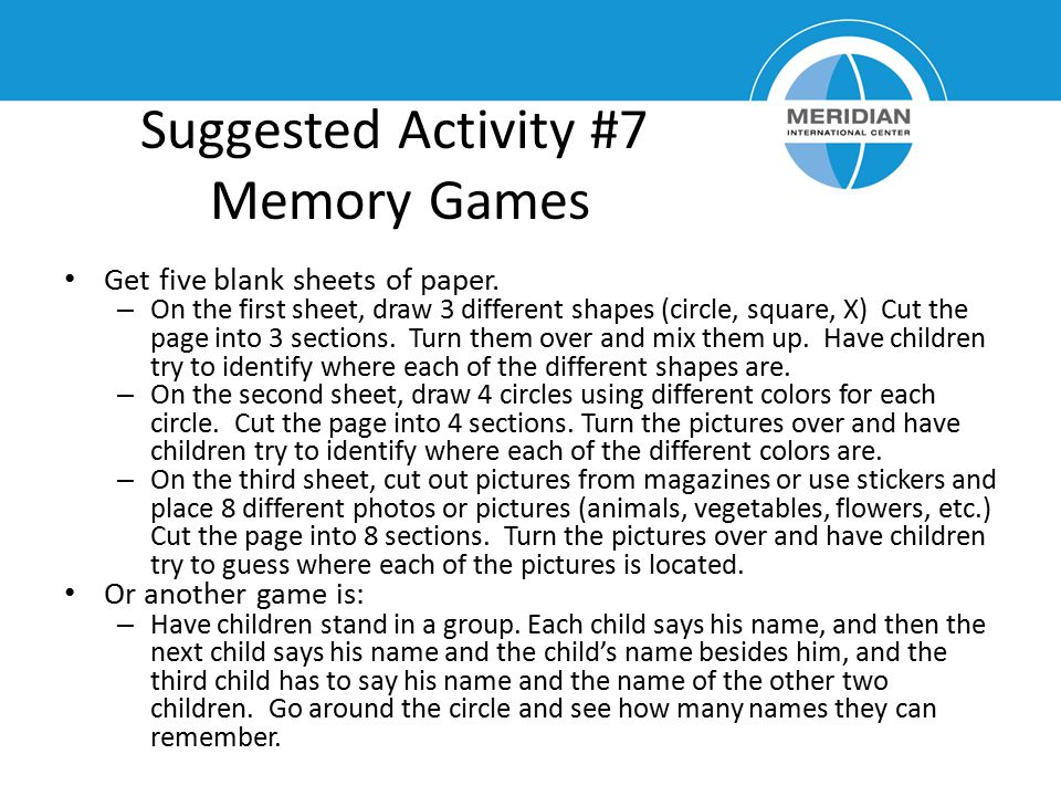 Suggested Activity #7 Memory Games Get five blank sheets of paper. – On the first sheet, draw 3 different shapes (circle, square, X) Cut the page into
