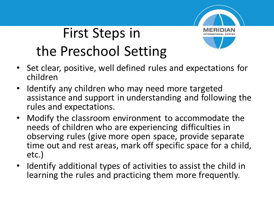 First Steps in the Preschool Setting Set clear, positive, well defined rules and expectations for children Identify any children who may need more tar
