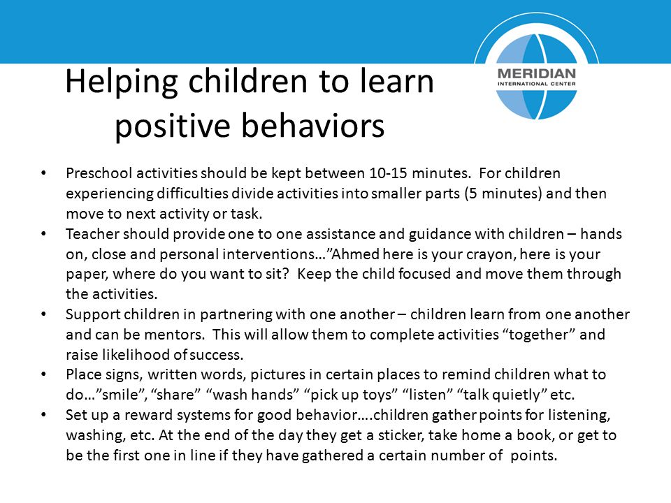 Helping children to learn positive behaviors Preschool activities should be kept between 10-15 minutes. For children experiencing difficulties divide