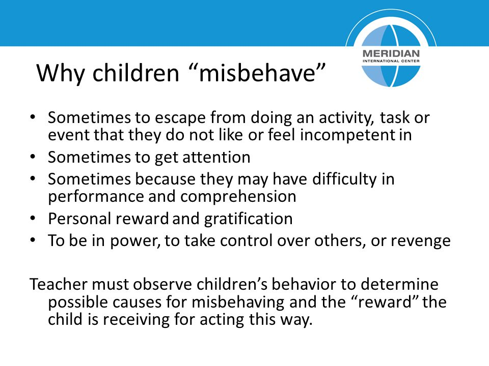 "Why children ""misbehave"" Sometimes to escape from doing an activity, task or event that they do not like or feel incompetent in Sometimes to get atten"