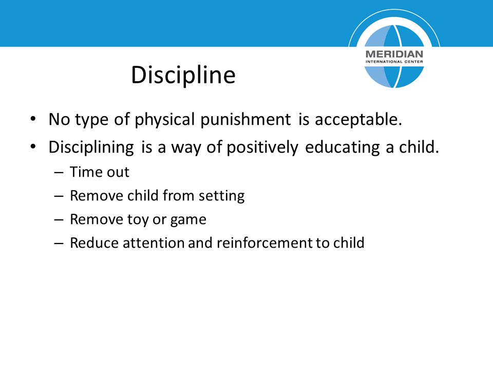 Discipline No type of physical punishment is acceptable. Disciplining is a way of positively educating a child. – Time out – Remove child from setting
