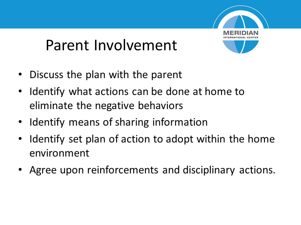 Parent Involvement Discuss the plan with the parent Identify what actions can be done at home to eliminate the negative behaviors Identify means of sh