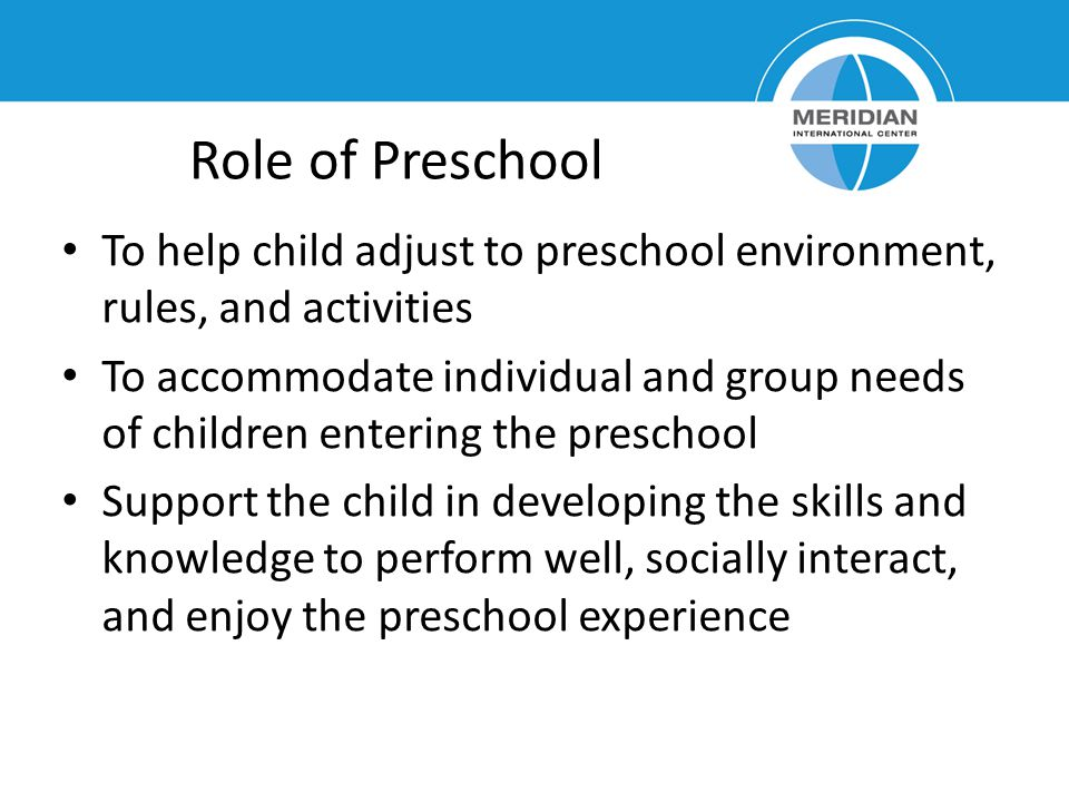 Role of Preschool To help child adjust to preschool environment, rules, and activities To accommodate individual and group needs of children entering