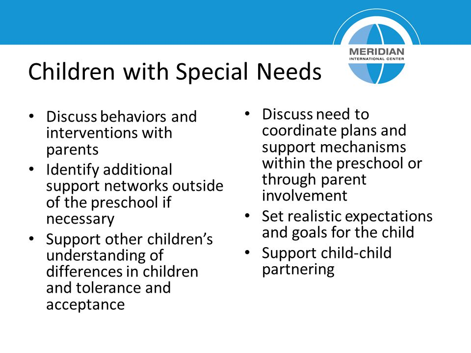 Children with Special Needs Discuss behaviors and interventions with parents Identify additional support networks outside of the preschool if necessar