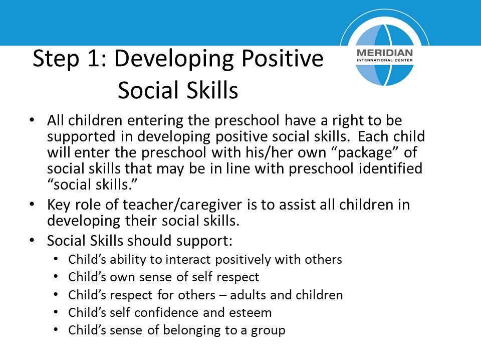Step 1: Developing Positive Social Skills All children entering the preschool have a right to be supported in developing positive social skills. Each