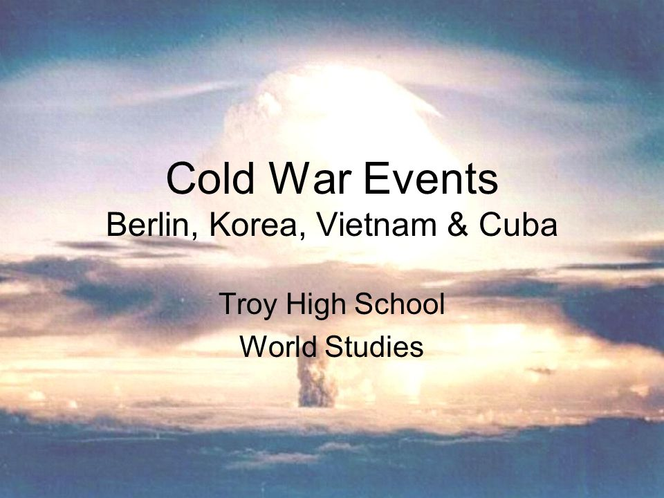 Cold War Events Berlin, Korea, Vietnam & Cuba Troy High School World Studies
