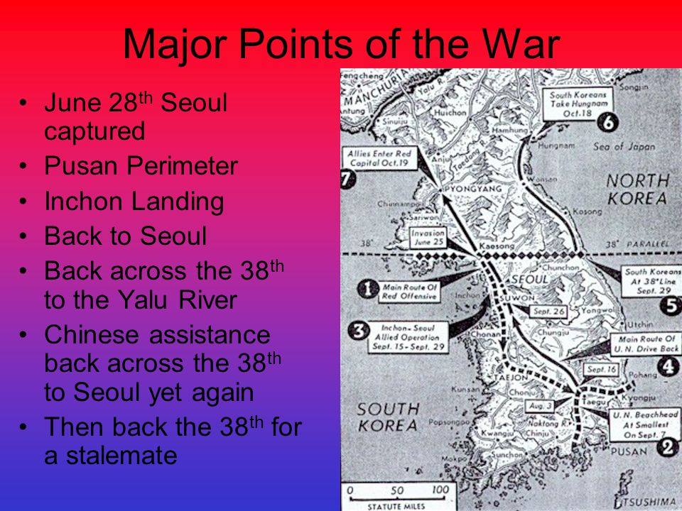 Major Points of the War June 28 th Seoul captured Pusan Perimeter Inchon Landing Back to Seoul Back across the 38 th to the Yalu River Chinese assista