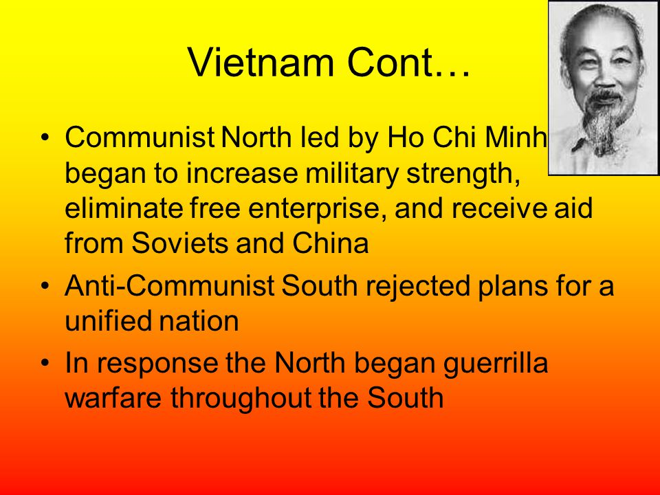 Vietnam Cont… Communist North led by Ho Chi Minh began to increase military strength, eliminate free enterprise, and receive aid from Soviets and Chin