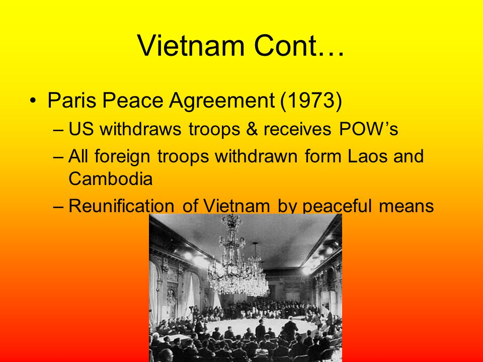 Vietnam Cont… Paris Peace Agreement (1973) –US withdraws troops & receives POW's –All foreign troops withdrawn form Laos and Cambodia –Reunification o